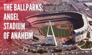 The Ballparks: Angel Stadium of Anaheim